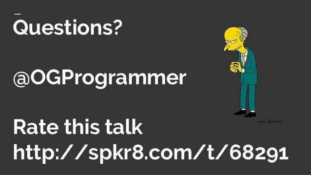 Questions? @OGProgrammer Rate this talk http://spkr8.com/t/68291