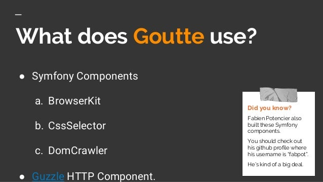 What does Goutte use? ● Symfony Components a. BrowserKit b. CssSelector c. DomCrawler ● Guzzle HTTP Component. Did you kno...