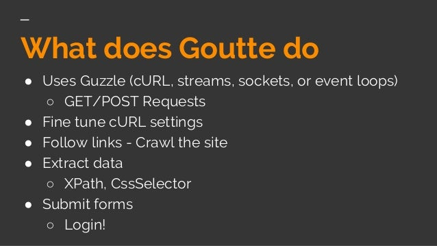 What does Goutte do ● Uses Guzzle (cURL, streams, sockets, or event loops) ○ GET/POST Requests ● Fine tune cURL settings ●...