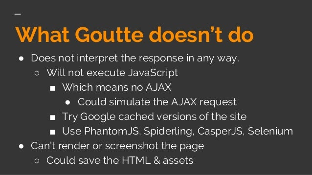 What Goutte doesn't do ● Does not interpret the response in any way. ○ Will not execute JavaScript ■ Which means no AJAX ●...