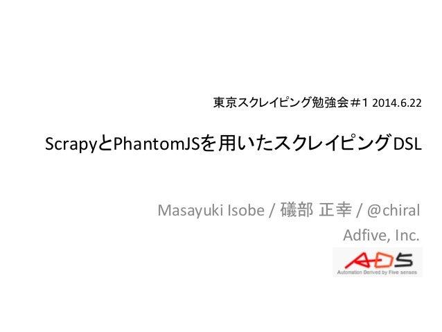 東京スクレイピング勉強会#1 2014.6.22 ScrapyとPhantomJSを用いたスクレイピングDSL Masayuki Isobe / 礒部 正幸 / @chiral Adfive, Inc.