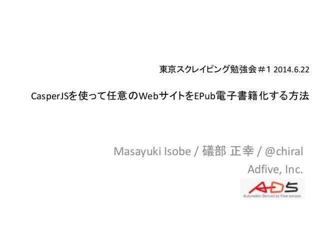東京スクレイピング勉強会#1 2014.6.22 CasperJSを使って任意のWebサイトをEPub電子書籍化する方法 Masayuki Isobe / 礒部 正幸 / @chiral Adfive, Inc.