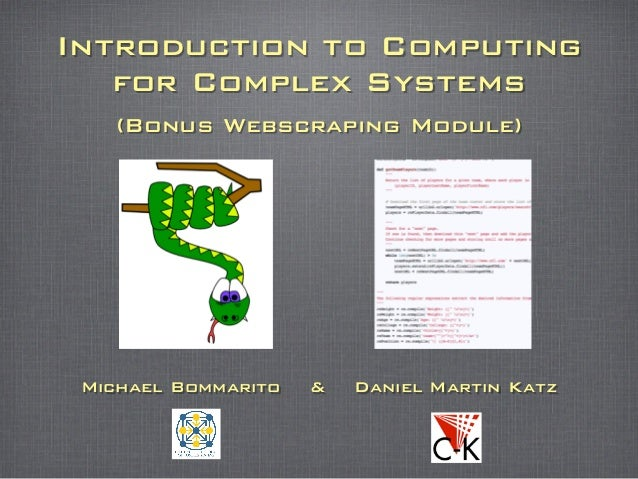 Introduction to Computing for Complex Systems (Bonus Webscraping Module) Michael Bommarito & Daniel Martin Katz