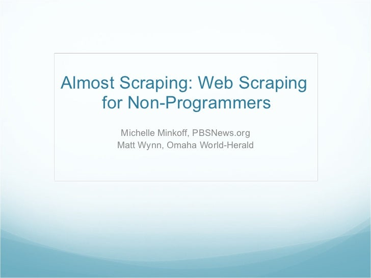 Almost Scraping: Web Scraping  for Non-Programmers Michelle Minkoff, PBSNews.org Matt Wynn, Omaha World-Herald