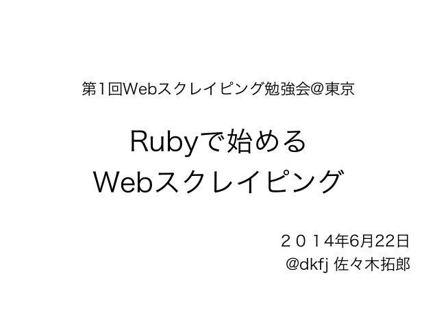 第1回Webスクレイピング勉強会@東京  !  Rubyで始める  Webスクレイピング  2014年6月22日  @dkfj 佐々木拓郎
