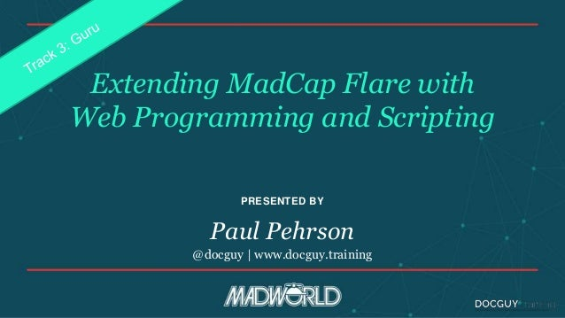 PRESENTED BY Extending MadCap Flare with Web Programming and Scripting Paul Pehrson @docguy | www.docguy.training