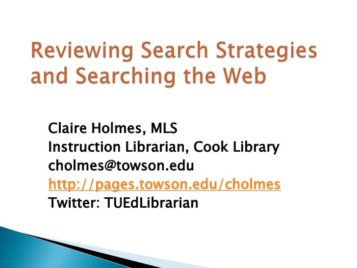 Reviewing Search Strategies and Searching the Web <br />Claire Holmes, MLS<br />Instruction Librarian, Cook Library<br />c...