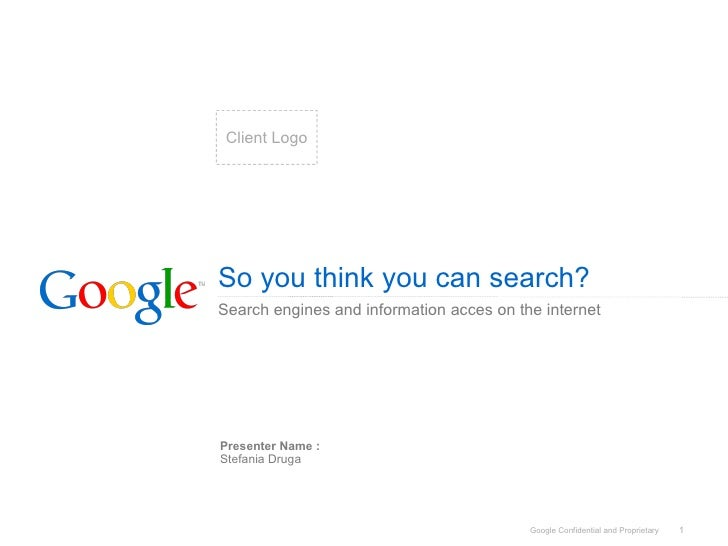 So you think you can search? Search engines and information acces on the internet Presenter Name : Stefania Druga Client L...