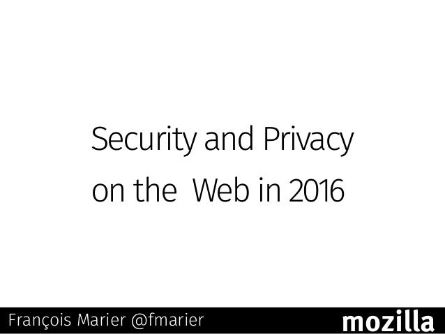 Security and Privacy on the Web in 2016 François Marier @fmarier mozilla