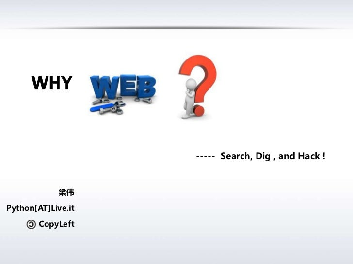 Why<br />-----  Search, Dig , and Hack !<br />梁伟<br />Python[AT]Live.it<br />CopyLeft<br />