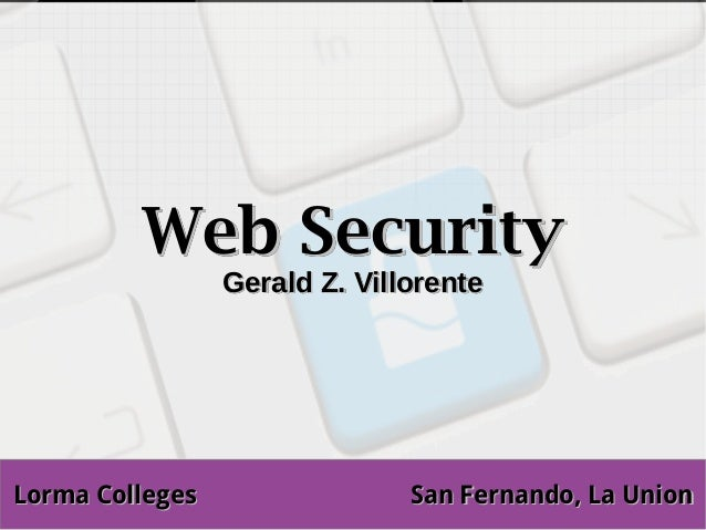 Web Security                 Gerald Z. VillorenteLorma Colleges                 San Fernando, La Union