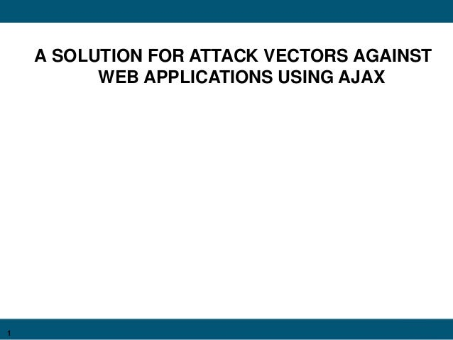 1 A SOLUTION FOR ATTACK VECTORS AGAINST WEB APPLICATIONS USING AJAX