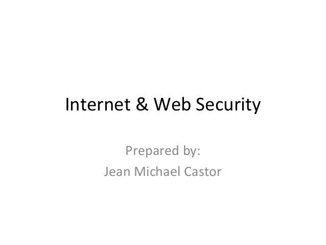 Internet & Web Security Prepared by: Jean Michael Castor
