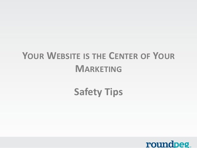 YOUR WEBSITE IS THE CENTER OF YOUR MARKETING  Safety Tips