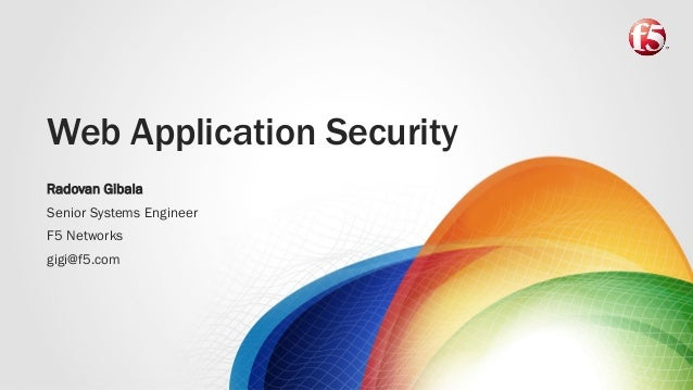 Web Application Security Radovan Gibala Senior Systems Engineer F5 Networks gigi@f5.com