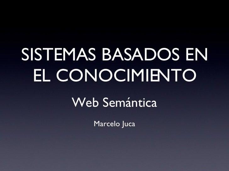 SISTEMAS BASADOS EN EL CONOCIMIENTO <ul><li>Web  Semántica </li></ul><ul><li>Marcelo Juca </li></ul>