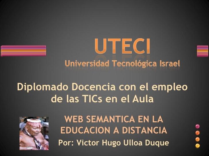 Diplomado Docencia con el empleo de las TICs en el Aula WEB SEMANTICA EN LA EDUCACION A DISTANCIA Por: Victor Hugo Ulloa D...
