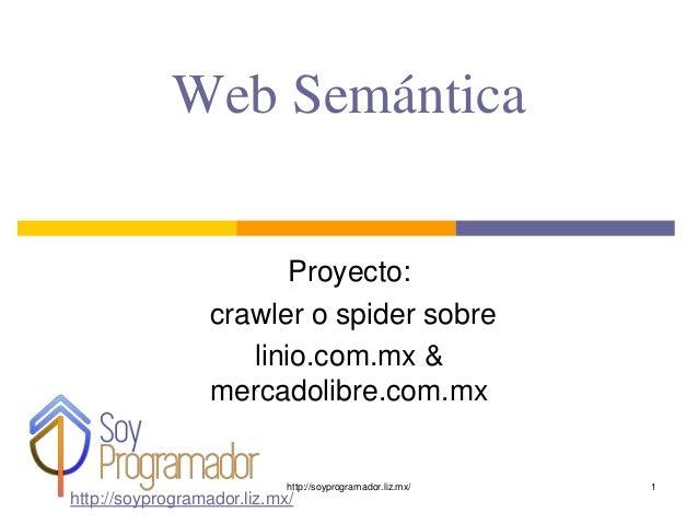 Web Semántica Proyecto: crawler o spider sobre linio.com.mx & mercadolibre.com.mx http://soyprogramador.liz.mx/ 1http://so...