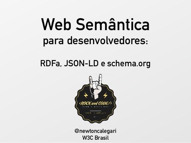 Web Semântica para desenvolvedores: RDFa, JSON-LD e schema.org @newtoncalegari W3C Brasil