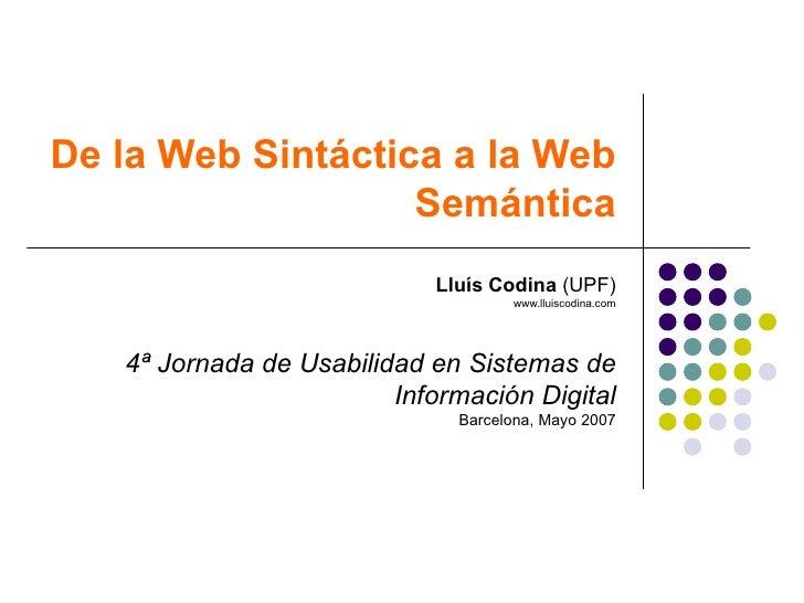 De la Web Sintáctica a la Web Semántica Lluís Codina  (UPF) www.lluiscodina.com 4ª Jornada de Usabilidad en Sistemas de In...