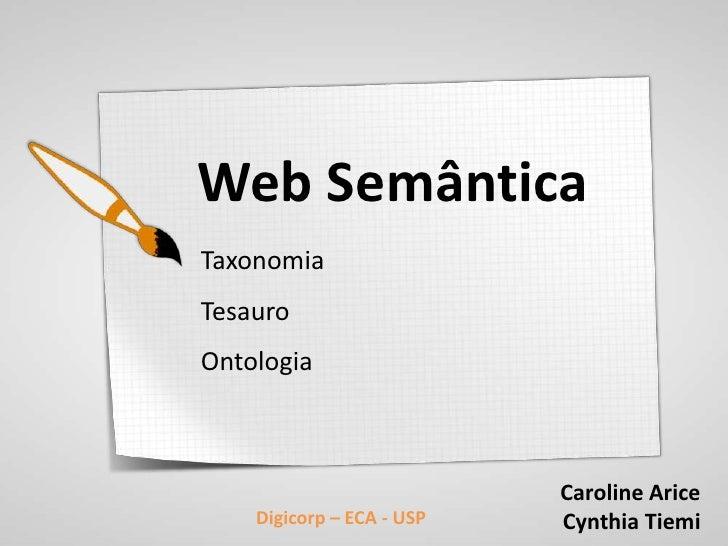 Web SemânticaTaxonomiaTesauroOntologia                           Caroline Arice    Digicorp – ECA - USP   Cynthia Tiemi