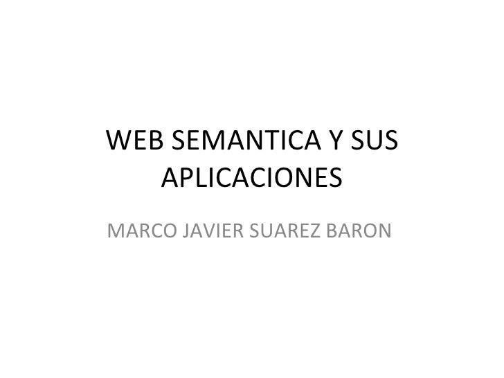 WEB SEMANTICA Y SUS APLICACIONES MARCO JAVIER SUAREZ BARON