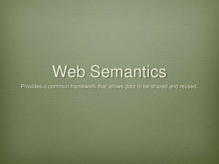 Web Semantics<br />Provides a common framework that allows data to be shared and reused.<br />