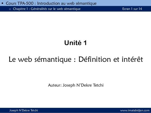  Cours TPA-500 : Introduction au web sémantique o Chapitre 1 : Généralités sur le web sémantique  Ecran 1 sur 14  Unité 1...