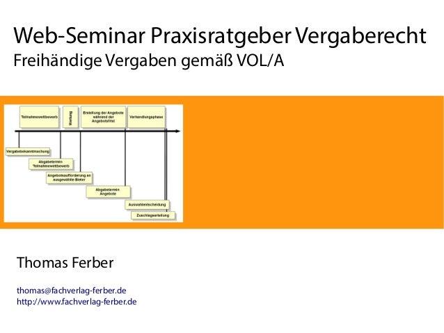 Web-Seminar Praxisratgeber Vergaberecht Freihändige Vergaben gemäß VOL/A Thomas Ferber thomas@fachverlag-ferber.de http://...