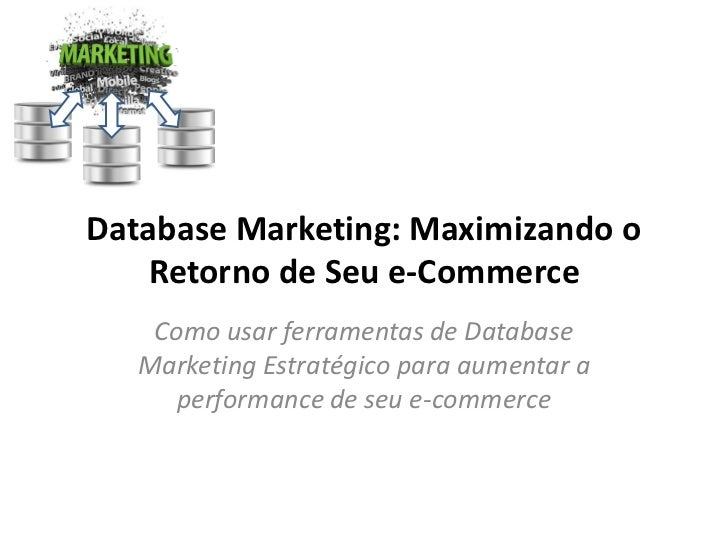 Database Marketing: Maximizando o    Retorno de Seu e-Commerce    Como usar ferramentas de Database   Marketing Estratégic...