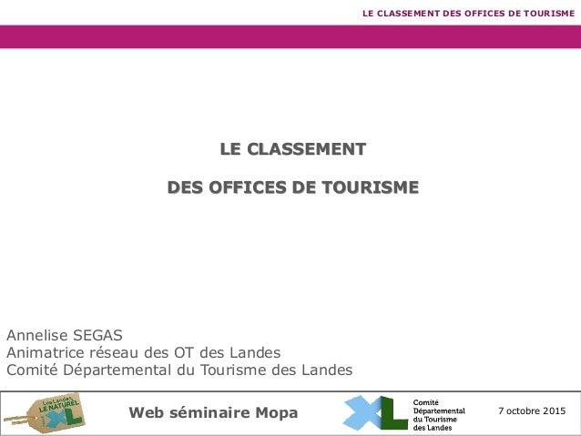 7 octobre 2015Web séminaire Mopa LE CLASSEMENT DES OFFICES DE TOURISME LE CLASSEMENT DES OFFICES DE TOURISME Annelise SEGA...