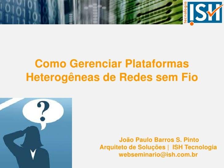 Como Gerenciar Plataformas Heterogêneas de Redes sem Fio<br />João Paulo Barros S. Pinto<br />Arquiteto de Soluções |  ISH...