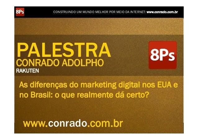 CONSTRUINDO UM MUNDO MELHOR POR MEIO DA INTERNET: www.conrado.com.brPALESTRACONRADO ADOLPHORAKUTEN As diferenças do market...