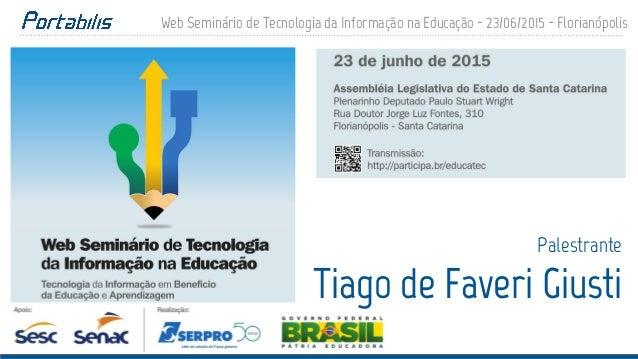 Web Seminário de Tecnologia da Informação na Educação - 23/06/2015 - Florianópolis Palestrante Tiago de Faveri Giusti