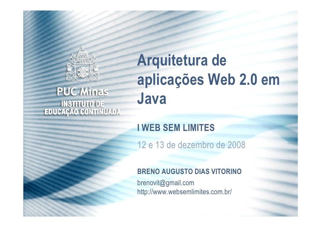 Arquitetura de aplicações Web 2.0 em Java I WEB SEM LIMITES 12 e 13 de dezembro de 2008  BRENO AUGUSTO DIAS VITORINO breno...