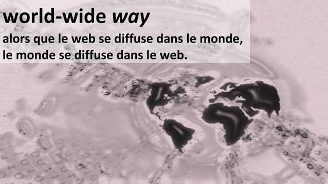 world-wide way  alors que le web se diffuse dans le monde, le monde se diffuse dans le web.