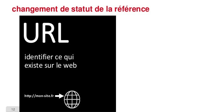 12  changement de statut de la référence  URL  identifier ce qui existe sur le web  http://mon-site.fr