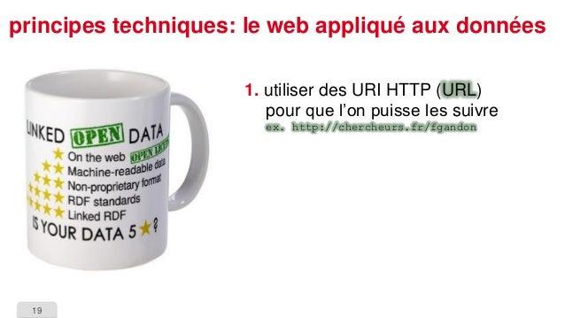 19  principes techniques: le web appliqué aux données  1.utiliser des URI HTTP (URL) pour que l'on puisse les suivreex. ht...
