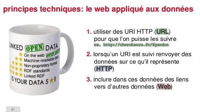 21  principes techniques: le web appliqué aux données  1.utiliser des URI HTTP (URL) pour que l'on puisse les suivreex. ht...