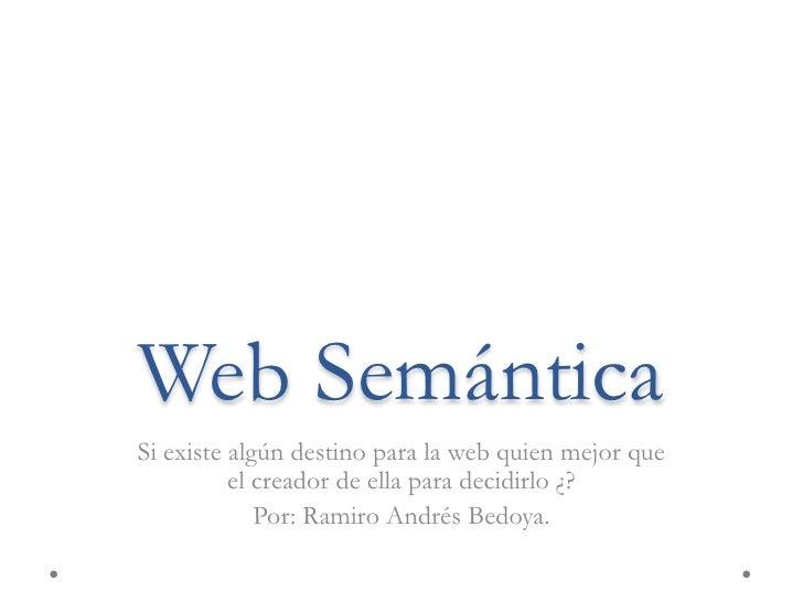 Web Semántica<br />Si existe algún destino para la web quien mejor que el creador de ella para decidirlo ¿?<br />Por: Rami...
