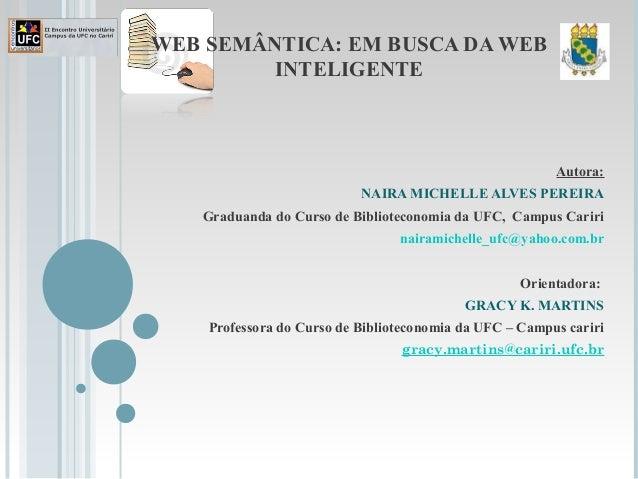 WEB SEMÂNTICA: EM BUSCA DA WEB INTELIGENTE Autora: NAIRA MICHELLE ALVES PEREIRA Graduanda do Curso de Biblioteconomia da U...