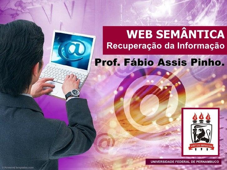 WEB SEMÂNTICA Recuperação da Informação Prof. Fábio Assis Pinho . UNIVERSIDADE FEDERAL DE PERNAMBUCO