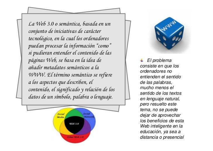 La Web 3.0 o semántica, basada en unconjunto de iniciativas de caráctertecnológico, en la cual los ordenadorespuedan proce...