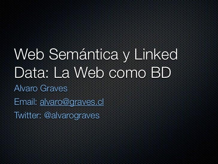 Web Semántica y LinkedData: La Web como BDAlvaro GravesEmail: alvaro@graves.clTwitter: @alvarograves