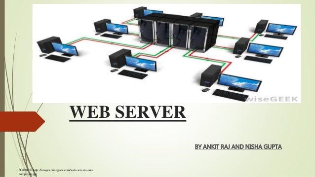 WEB SERVER BY ANKIT RAJ AND NISHA GUPTA SOURCE: http://images.wisegeek.com/web-servers-and- computers.jpg