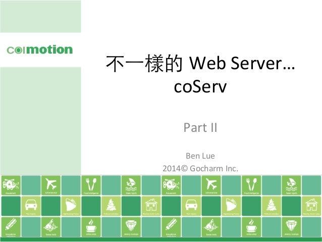 不⼀一樣的 Web  Server…   coServ Part  II      Ben  Lue   2014©  Gocharm  Inc.