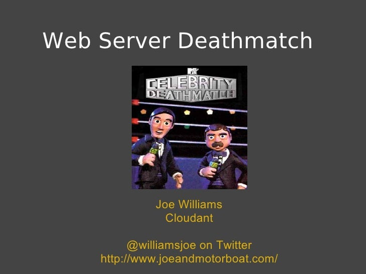 Web Server Deathmatch                  Joe Williams                Cloudant            @williamsjoe on Twitter     http://...