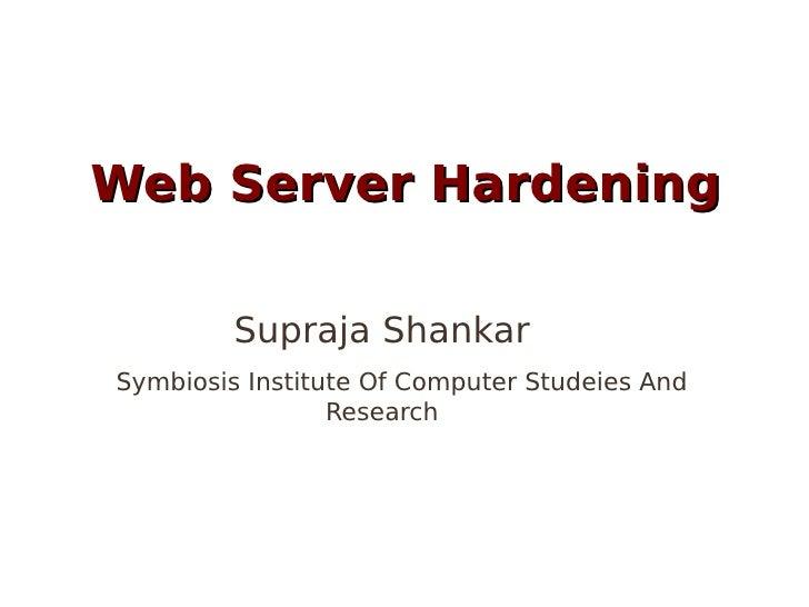 Web Server Hardening         Supraja ShankarSymbiosis Institute Of Computer Studeies And                 Research