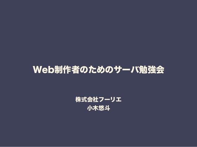 Web制作者のためのサーバ勉強会  株式会社フーリエ  小木悠斗