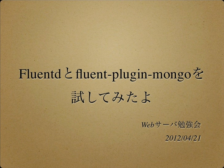 Fluentdとfluent-plugin-mongoを       試してみたよ                 Webサーバ勉強会                     2012/04/21